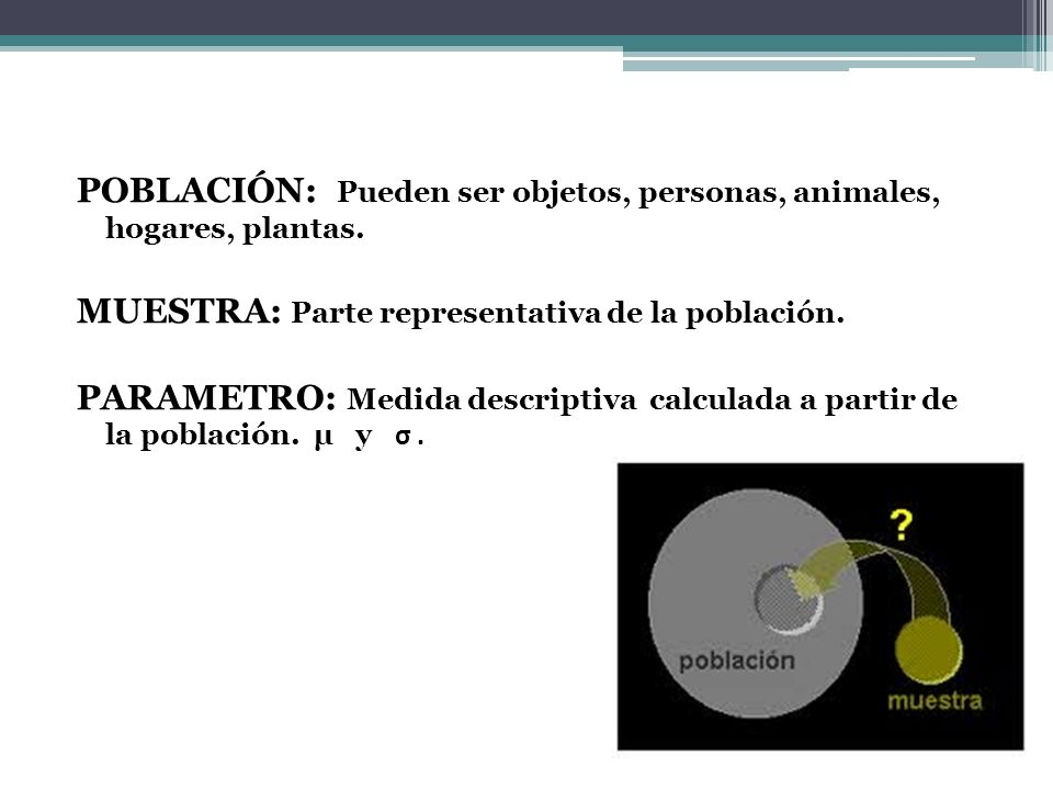 POBLACIÓN: Pueden ser objetos, personas, animales, hogares, plantas. MUESTRA: Parte representativa de la población. PARAMETRO: Medida descriptiva calc