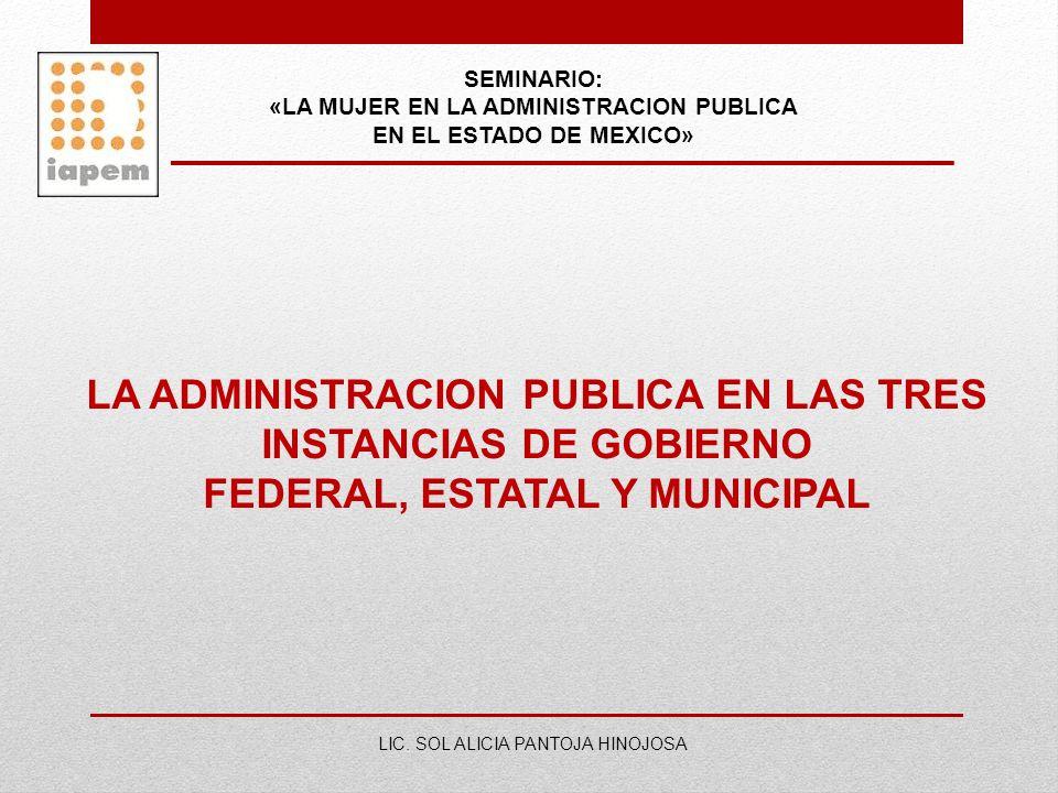 SEMINARIO: «LA MUJER EN LA ADMINISTRACION PUBLICA EN EL ESTADO DE MEXICO» LIC. SOL ALICIA PANTOJA HINOJOSA LA ADMINISTRACION PUBLICA EN LAS TRES INSTA