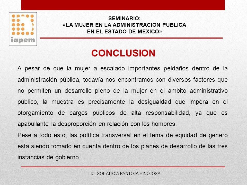 SEMINARIO: «LA MUJER EN LA ADMINISTRACION PUBLICA EN EL ESTADO DE MEXICO» LIC. SOL ALICIA PANTOJA HINOJOSA CONCLUSION A pesar de que la mujer a escala