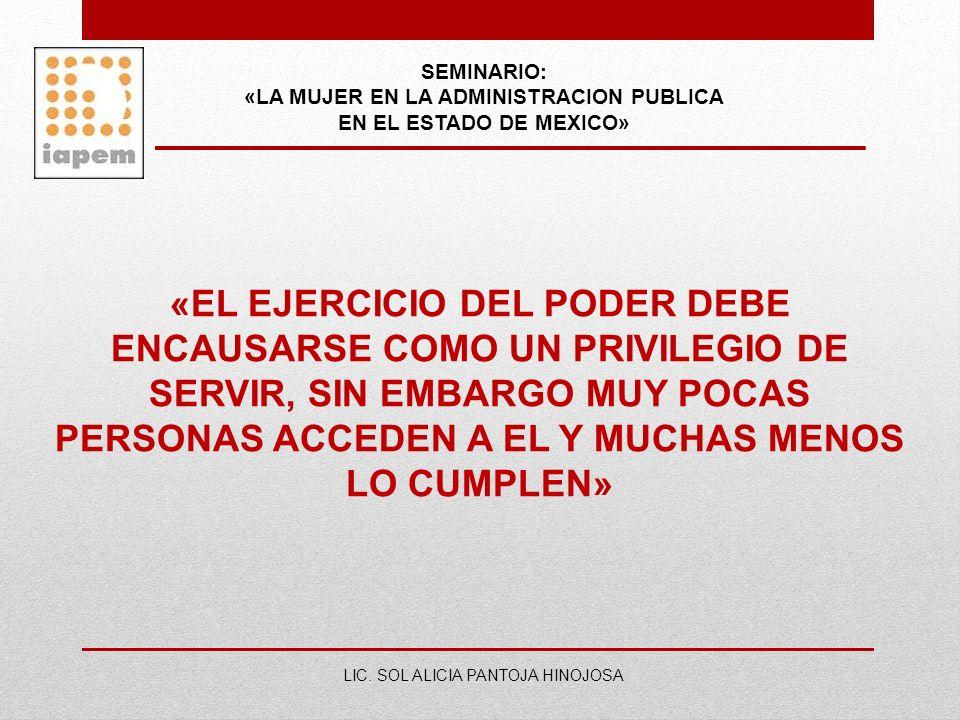 SEMINARIO: «LA MUJER EN LA ADMINISTRACION PUBLICA EN EL ESTADO DE MEXICO» LIC. SOL ALICIA PANTOJA HINOJOSA «EL EJERCICIO DEL PODER DEBE ENCAUSARSE COM
