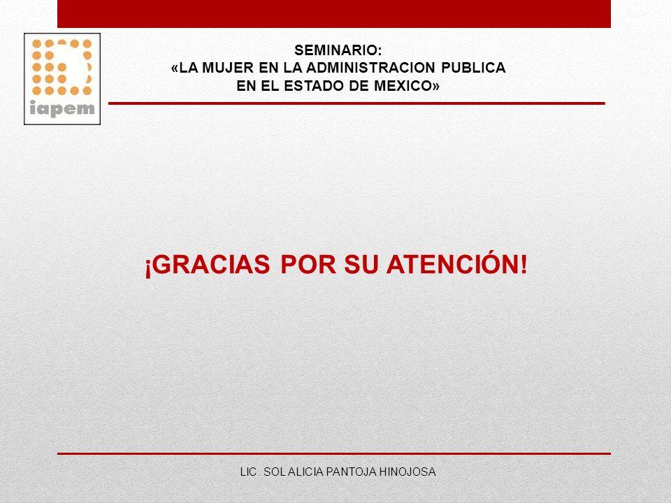 SEMINARIO: «LA MUJER EN LA ADMINISTRACION PUBLICA EN EL ESTADO DE MEXICO» LIC. SOL ALICIA PANTOJA HINOJOSA ¡GRACIAS POR SU ATENCIÓN!