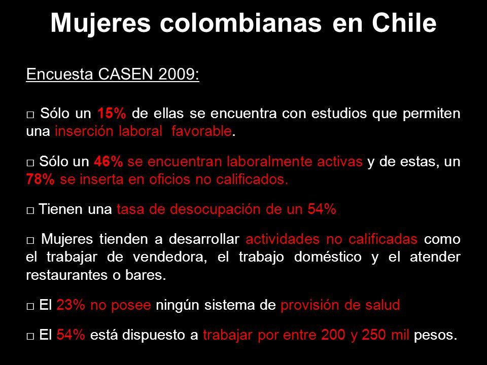 Mujeres colombianas en Chile Encuesta CASEN 2009: Sólo un 15% de ellas se encuentra con estudios que permiten una inserción laboral favorable.