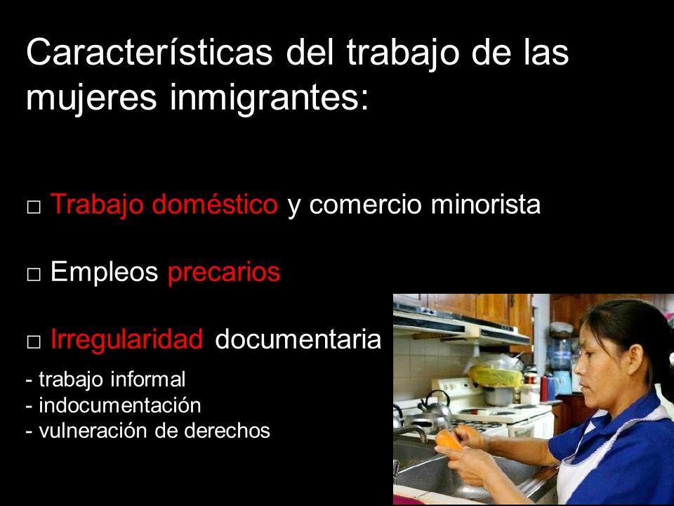 Características del trabajo de las mujeres inmigrantes: Trabajo doméstico y comercio minorista Empleos precarios Irregularidad documentaria - trabajo informal - indocumentación - vulneración de derechos