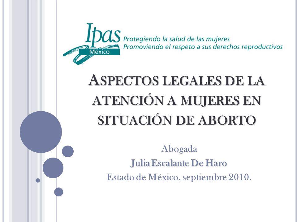 A SPECTOS LEGALES DE LA ATENCIÓN A MUJERES EN SITUACIÓN DE ABORTO Abogada Julia Escalante De Haro Estado de México, septiembre 2010.