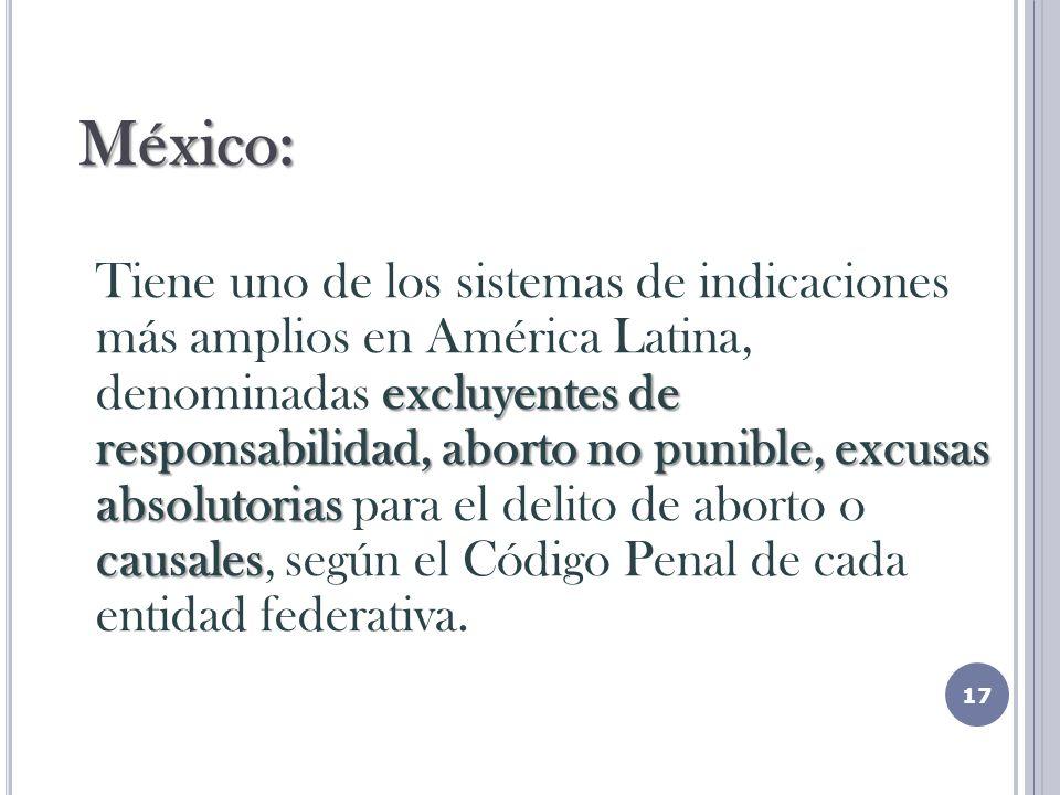 México: excluyentes de responsabilidad, aborto no punible, excusas absolutorias causales Tiene uno de los sistemas de indicaciones más amplios en América Latina, denominadas excluyentes de responsabilidad, aborto no punible, excusas absolutorias para el delito de aborto o causales, según el Código Penal de cada entidad federativa.