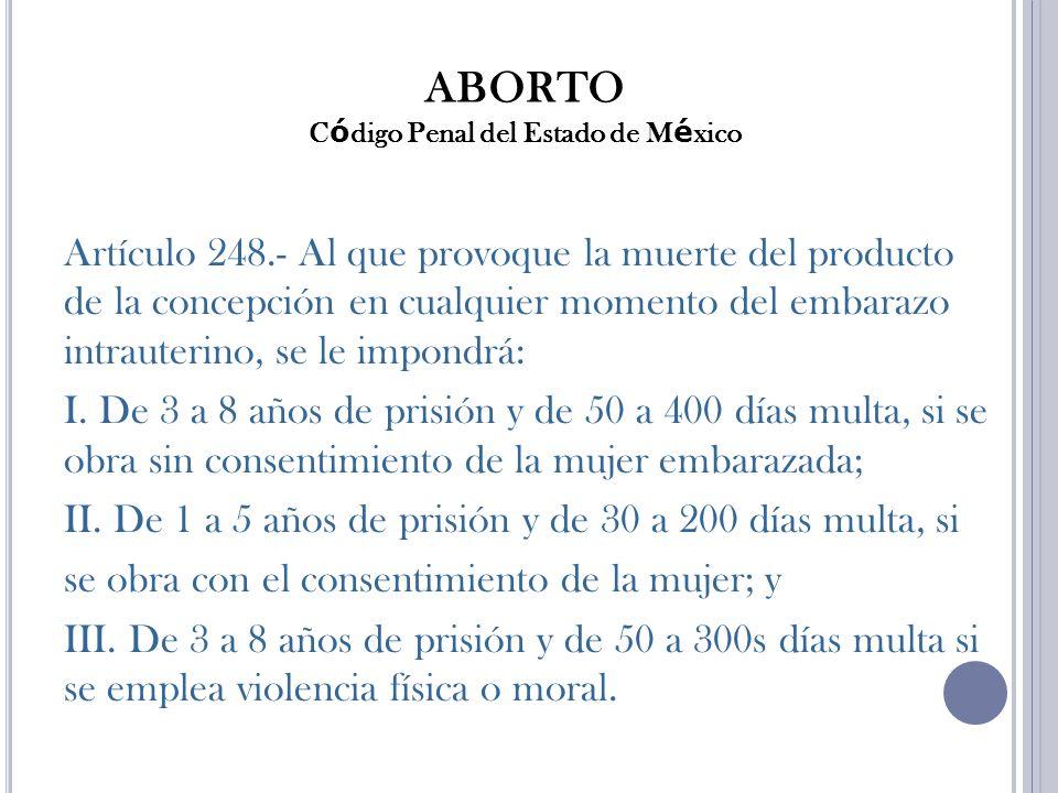 ABORTO C ó digo Penal del Estado de M é xico Artículo 248.- Al que provoque la muerte del producto de la concepción en cualquier momento del embarazo intrauterino, se le impondrá: I.