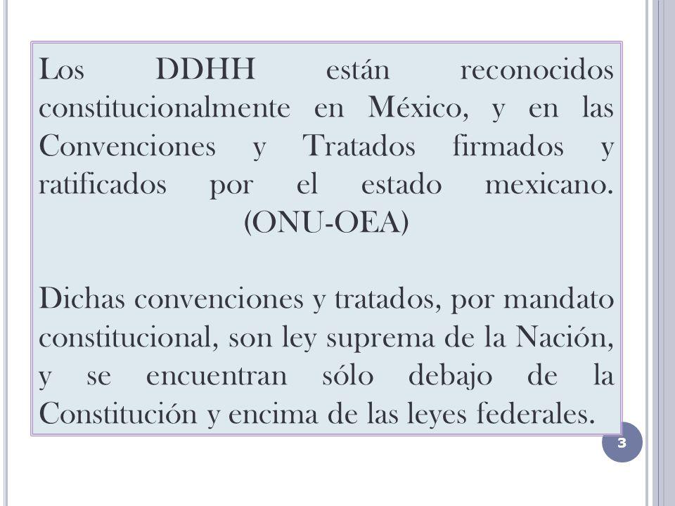 Los DDHH están reconocidos constitucionalmente en México, y en las Convenciones y Tratados firmados y ratificados por el estado mexicano.