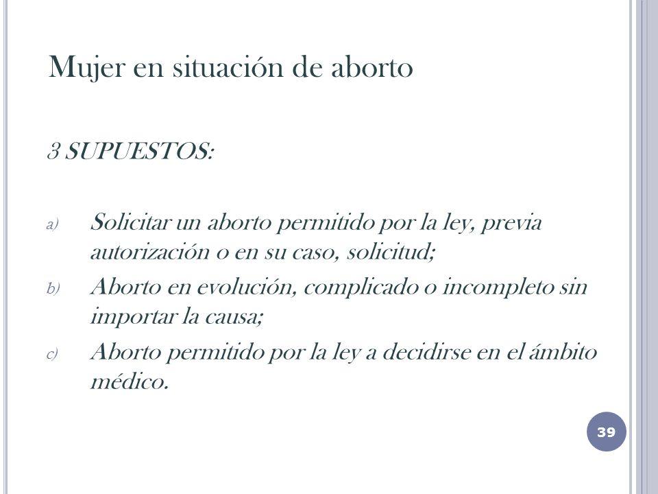 Mujer en situación de aborto 3 SUPUESTOS: a) Solicitar un aborto permitido por la ley, previa autorización o en su caso, solicitud; b) Aborto en evolución, complicado o incompleto sin importar la causa; c) Aborto permitido por la ley a decidirse en el ámbito médico.