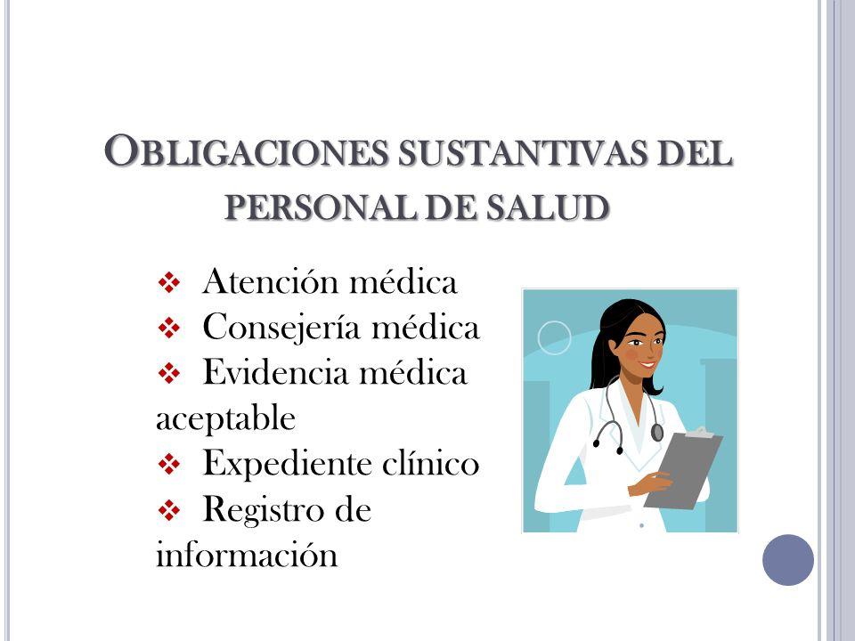 O BLIGACIONES SUSTANTIVAS DEL PERSONAL DE SALUD Atención médica Consejería médica Evidencia médica aceptable Expediente clínico Registro de información