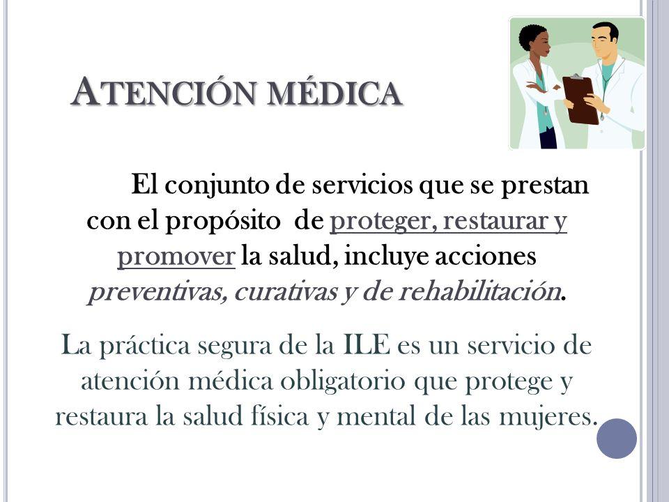 A TENCIÓN MÉDICA El conjunto de servicios que se prestan con el propósito de proteger, restaurar y promover la salud, incluye acciones preventivas, curativas y de rehabilitación.