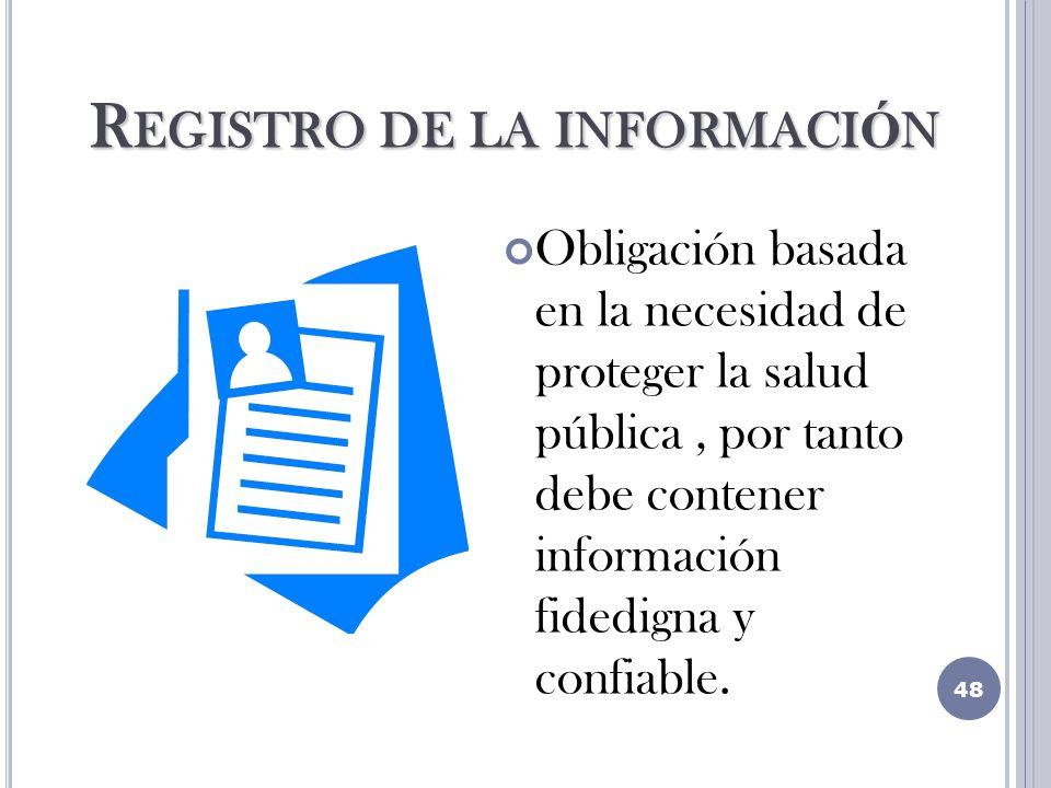 R EGISTRO DE LA INFORMACI Ó N Obligación basada en la necesidad de proteger la salud pública, por tanto debe contener información fidedigna y confiable.