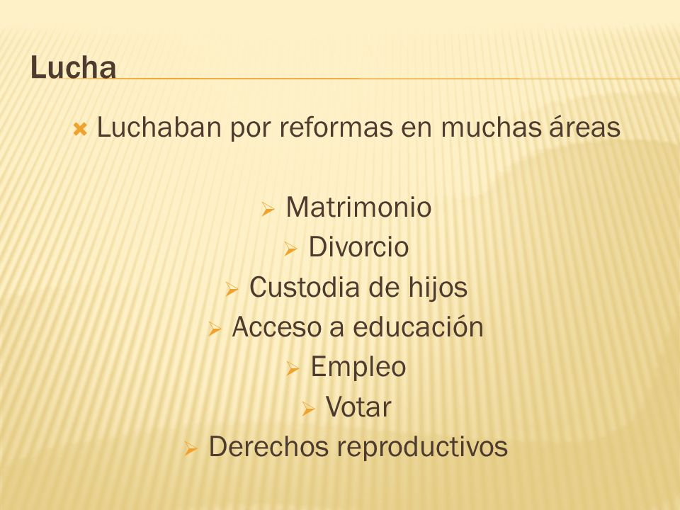 Lucha Luchaban por reformas en muchas áreas Matrimonio Divorcio Custodia de hijos Acceso a educación Empleo Votar Derechos reproductivos