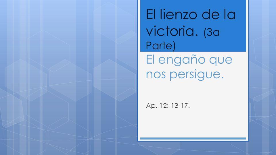 El lienzo de la victoria. (3a Parte) El engaño que nos persigue. Ap. 12: 13-17.