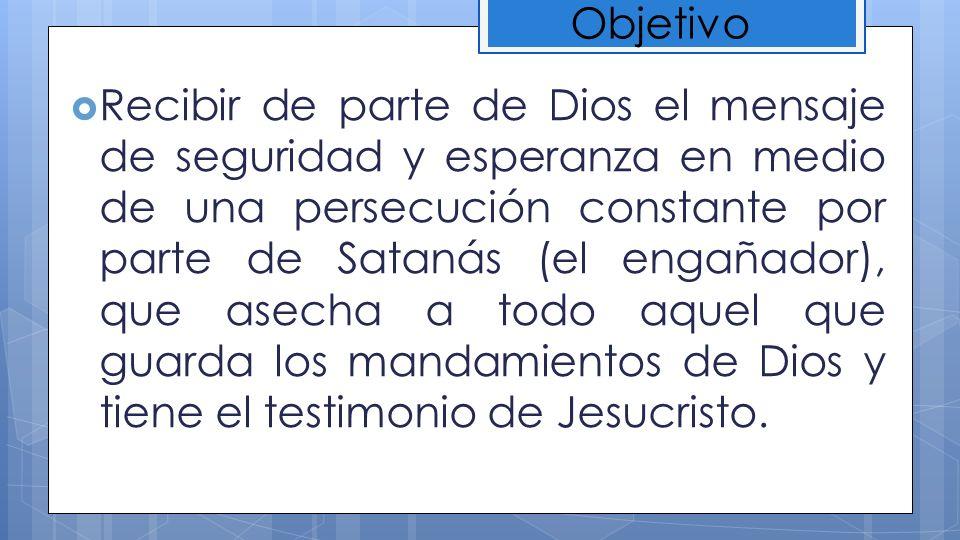 Recibir de parte de Dios el mensaje de seguridad y esperanza en medio de una persecución constante por parte de Satanás (el engañador), que asecha a t