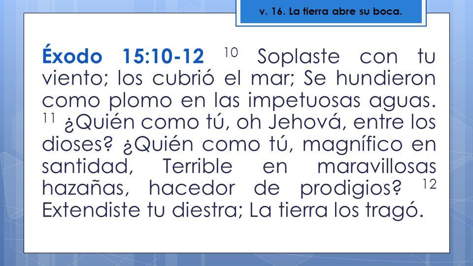 Éxodo 15:10-12 10 Soplaste con tu viento; los cubrió el mar; Se hundieron como plomo en las impetuosas aguas. 11 ¿Quién como tú, oh Jehová, entre los