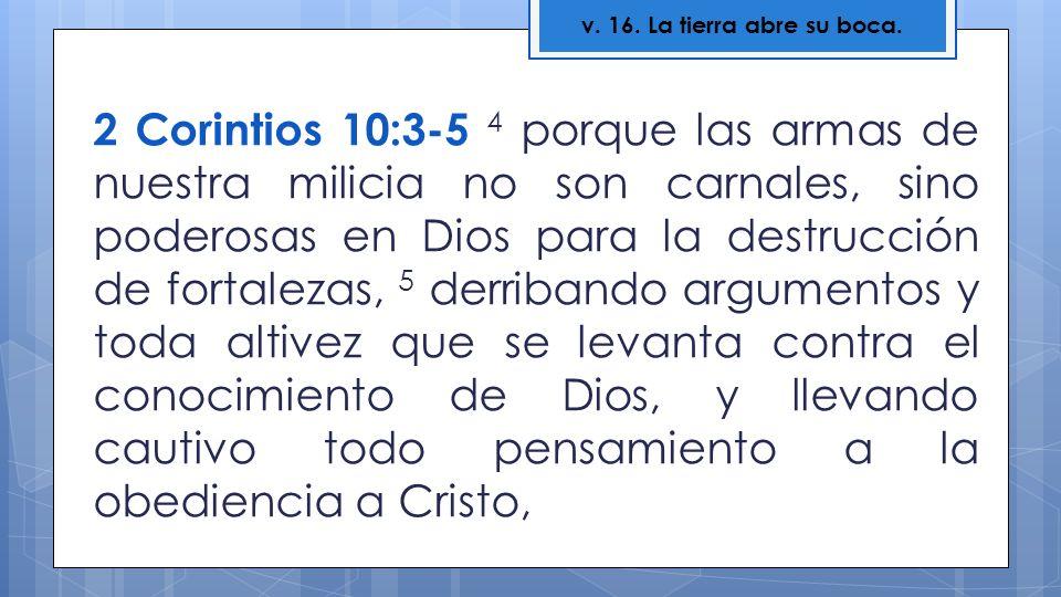 2 Corintios 10:3-5 4 porque las armas de nuestra milicia no son carnales, sino poderosas en Dios para la destrucción de fortalezas, 5 derribando argum