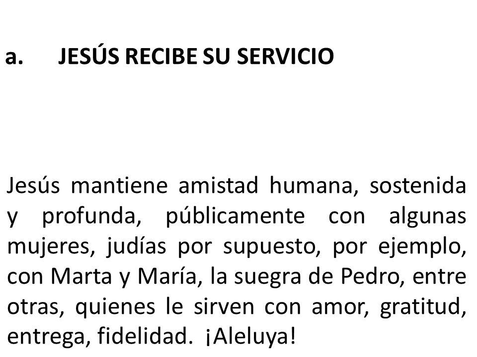 a. JESÚS RECIBE SU SERVICIO Jesús mantiene amistad humana, sostenida y profunda, públicamente con algunas mujeres, judías por supuesto, por ejemplo, c