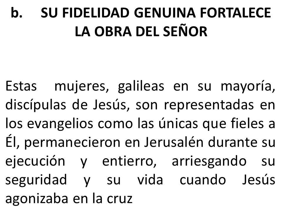 b. SU FIDELIDAD GENUINA FORTALECE LA OBRA DEL SEÑOR Estas mujeres, galileas en su mayoría, discípulas de Jesús, son representadas en los evangelios co