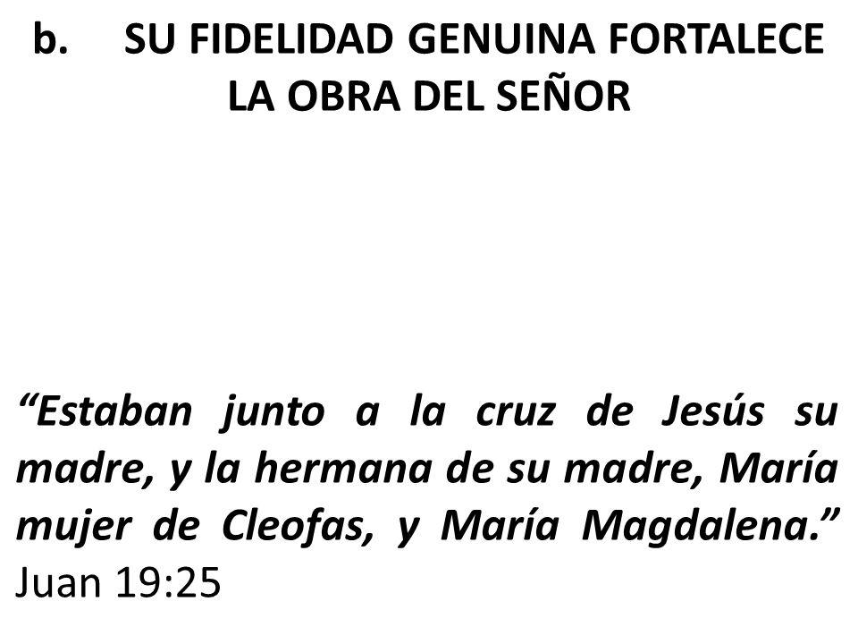 Estaban junto a la cruz de Jesús su madre, y la hermana de su madre, María mujer de Cleofas, y María Magdalena. Juan 19:25 b. SU FIDELIDAD GENUINA FOR