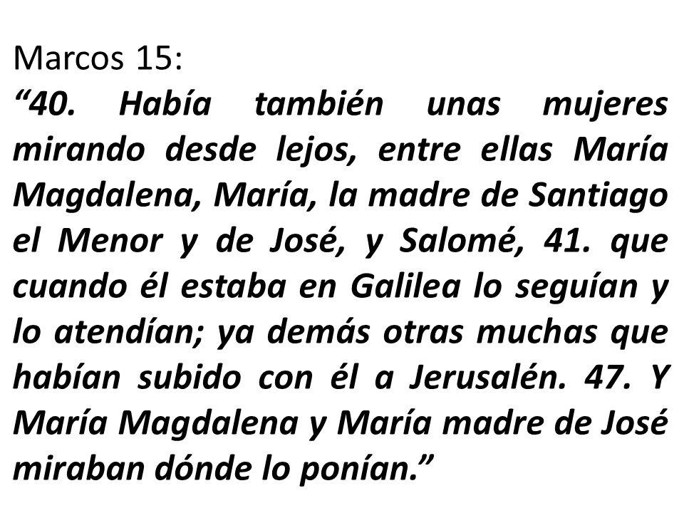 Marcos 15: 40. Había también unas mujeres mirando desde lejos, entre ellas María Magdalena, María, la madre de Santiago el Menor y de José, y Salomé,