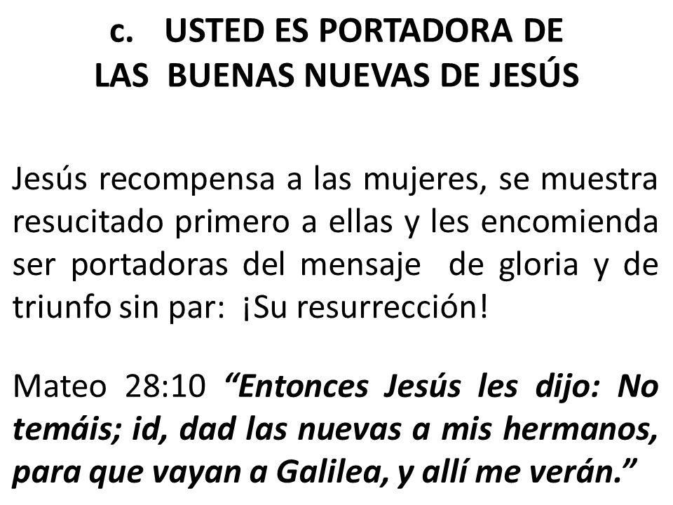 c.USTED ES PORTADORA DE LAS BUENAS NUEVAS DE JESÚS Jesús recompensa a las mujeres, se muestra resucitado primero a ellas y les encomienda ser portador