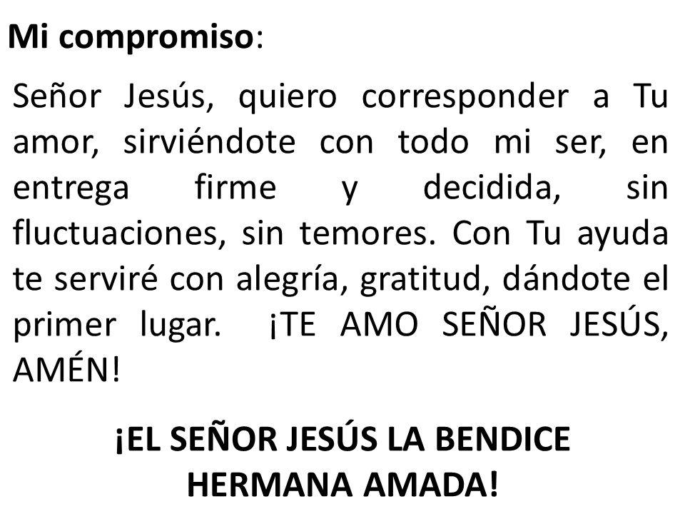 Mi compromiso: Señor Jesús, quiero corresponder a Tu amor, sirviéndote con todo mi ser, en entrega firme y decidida, sin fluctuaciones, sin temores. C