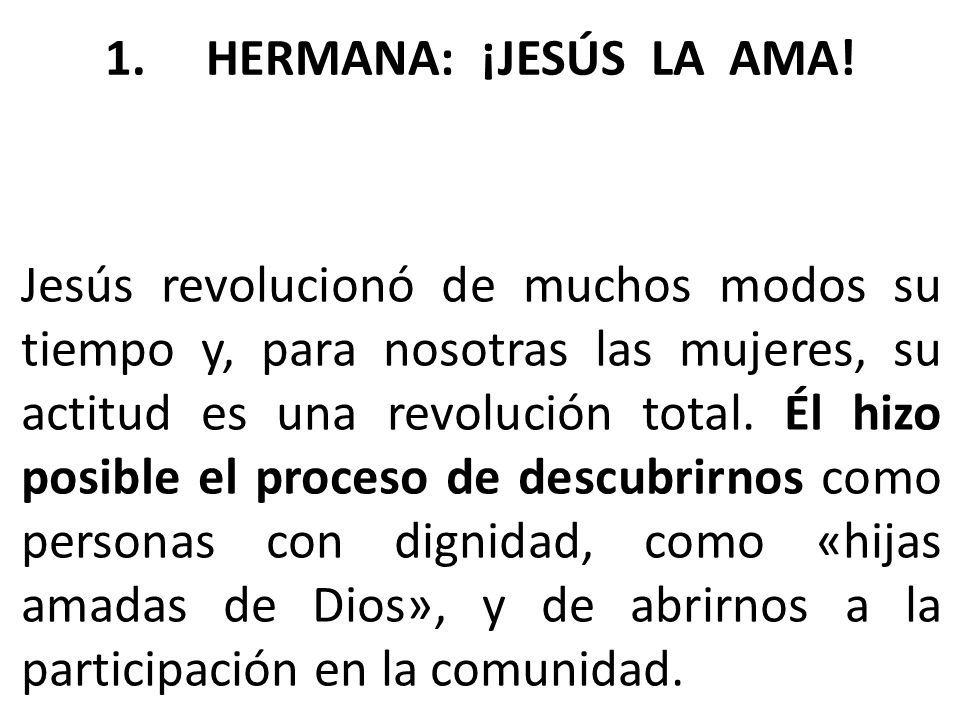 Jesús revolucionó de muchos modos su tiempo y, para nosotras las mujeres, su actitud es una revolución total. Él hizo posible el proceso de descubrirn