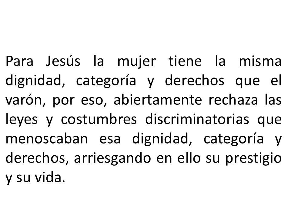 Para Jesús la mujer tiene la misma dignidad, categoría y derechos que el varón, por eso, abiertamente rechaza las leyes y costumbres discriminatorias