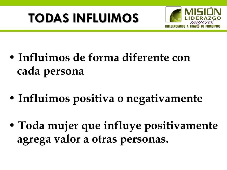TODAS INFLUIMOS Influimos de forma diferente con cada persona Influimos positiva o negativamente Toda mujer que influye positivamente agrega valor a o