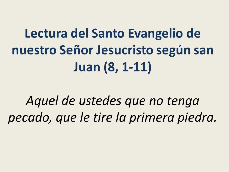 Lectura del Santo Evangelio de nuestro Señor Jesucristo según san Juan (8, 1-11) Aquel de ustedes que no tenga pecado, que le tire la primera piedra.