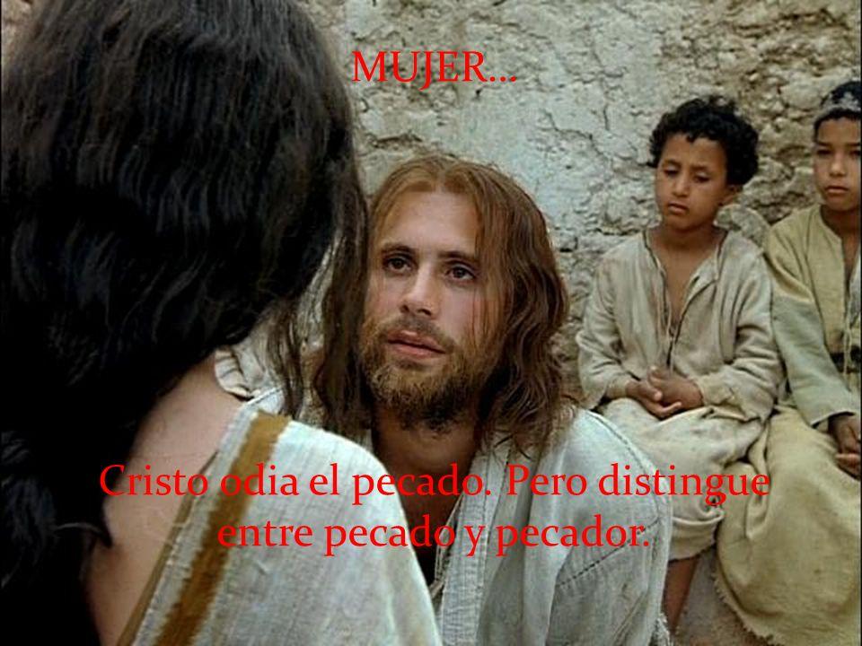 MUJER… Cristo odia el pecado. Pero distingue entre pecado y pecador.