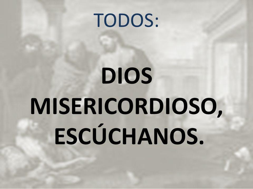 TODOS: DIOS MISERICORDIOSO, ESCÚCHANOS.