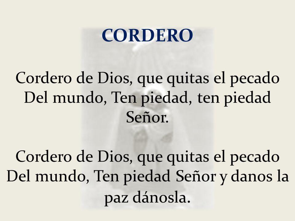 CORDERO Cordero de Dios, que quitas el pecado Del mundo, Ten piedad, ten piedad Señor. Cordero de Dios, que quitas el pecado Del mundo, Ten piedad Señ