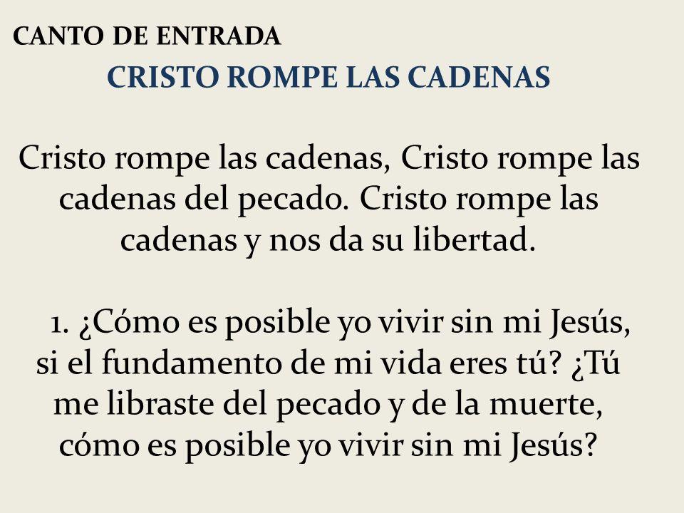 CANTO DE ENTRADA CRISTO ROMPE LAS CADENAS Cristo rompe las cadenas, Cristo rompe las cadenas del pecado. Cristo rompe las cadenas y nos da su libertad