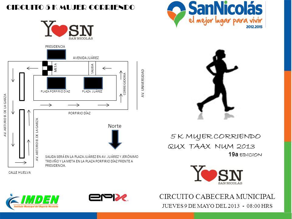 CIRCUITO 5 K MUJER CORRIENDO 5 K MUJER CORRIENDO QUX TAAX NUM 2013 19a EDICION CIRCUITO CABECERA MUNICIPAL JUEVES 9 DE MAYO DEL 2013 - 08:00 HRS Norte