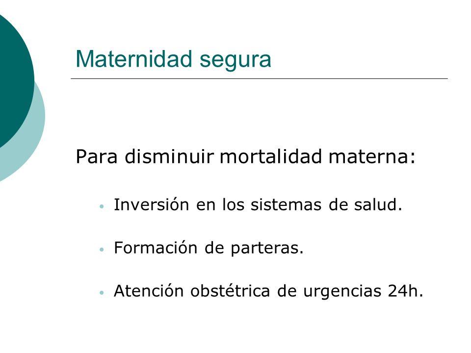 Maternidad segura Para disminuir mortalidad materna: Inversión en los sistemas de salud. Formación de parteras. Atención obstétrica de urgencias 24h.
