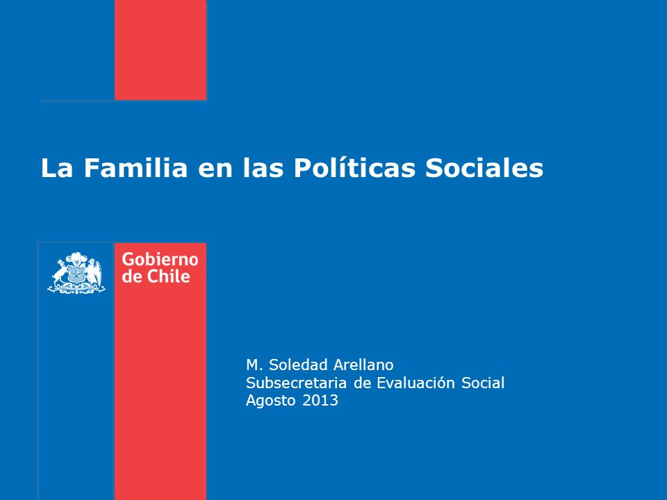 La Familia en las Políticas Sociales M. Soledad Arellano Subsecretaria de Evaluación Social Agosto 2013