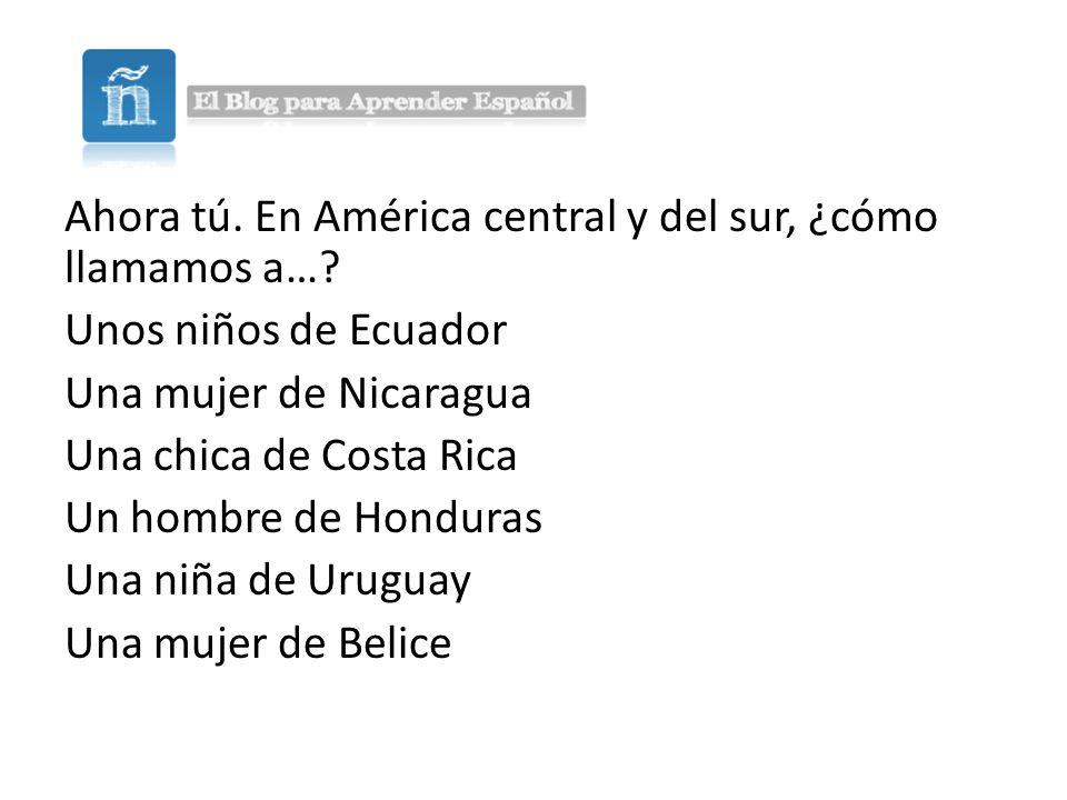 Ahora tú.En América central y del sur, ¿cómo llamamos a….