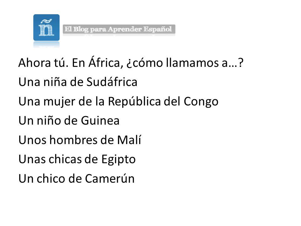 Ahora tú.En África, ¿cómo llamamos a….
