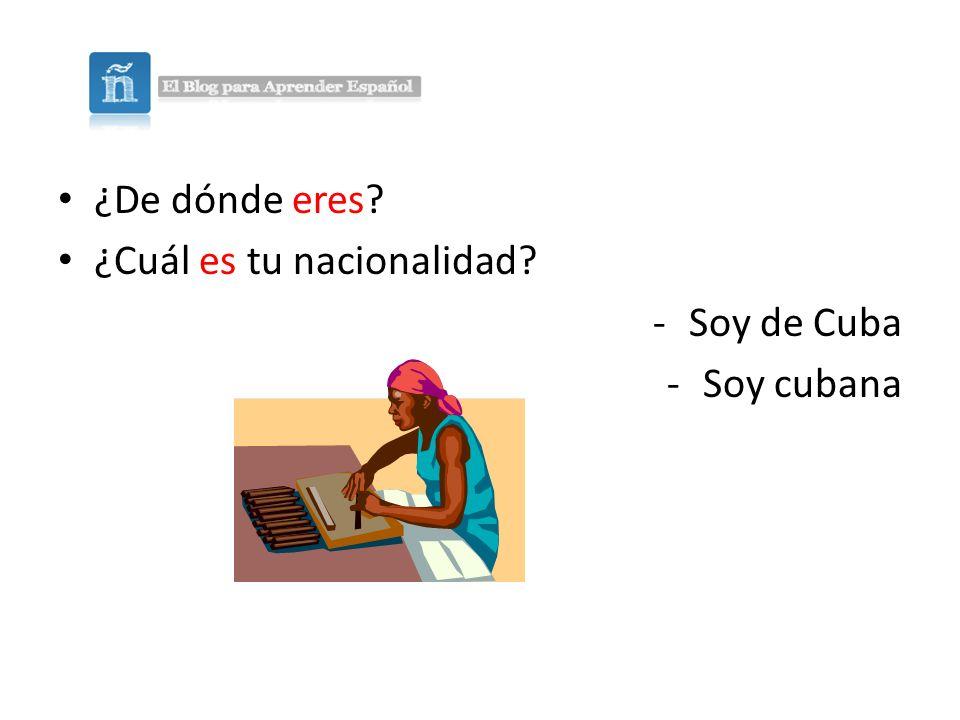 ¿De dónde eres? ¿Cuál es tu nacionalidad? -Soy de Cuba -Soy cubana