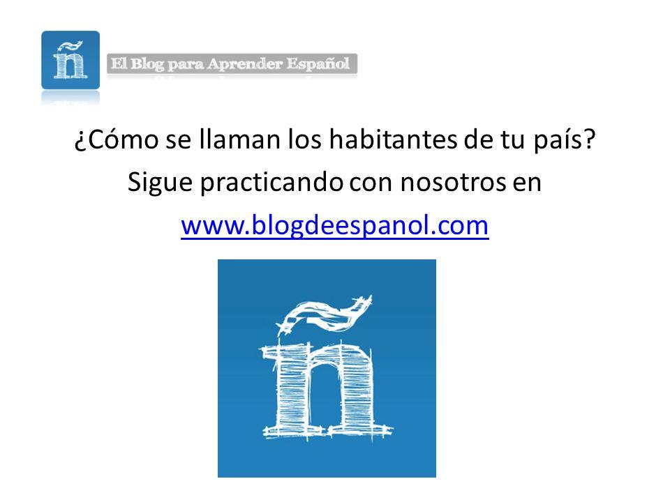 ¿Cómo se llaman los habitantes de tu país? Sigue practicando con nosotros en www.blogdeespanol.com
