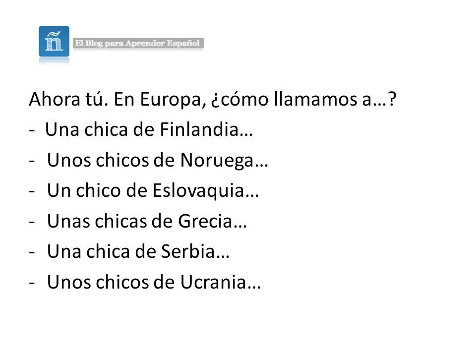 Ahora tú.En Europa, ¿cómo llamamos a….