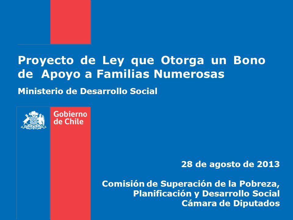 Proyecto de Ley que Otorga un Bono de Apoyo a Familias Numerosas 28 de agosto de 2013 Comisión de Superación de la Pobreza, Planificación y Desarrollo Social Cámara de Diputados Ministerio de Desarrollo Social