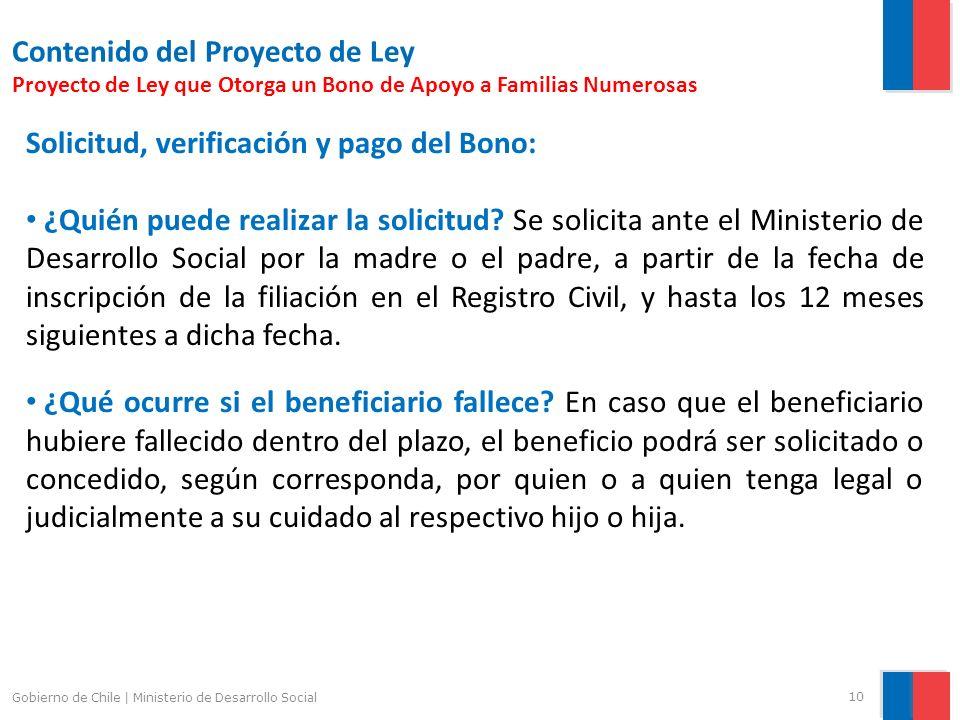10 Gobierno de Chile | Ministerio de Desarrollo Social Contenido del Proyecto de Ley Proyecto de Ley que Otorga un Bono de Apoyo a Familias Numerosas Solicitud, verificación y pago del Bono: ¿Quién puede realizar la solicitud.