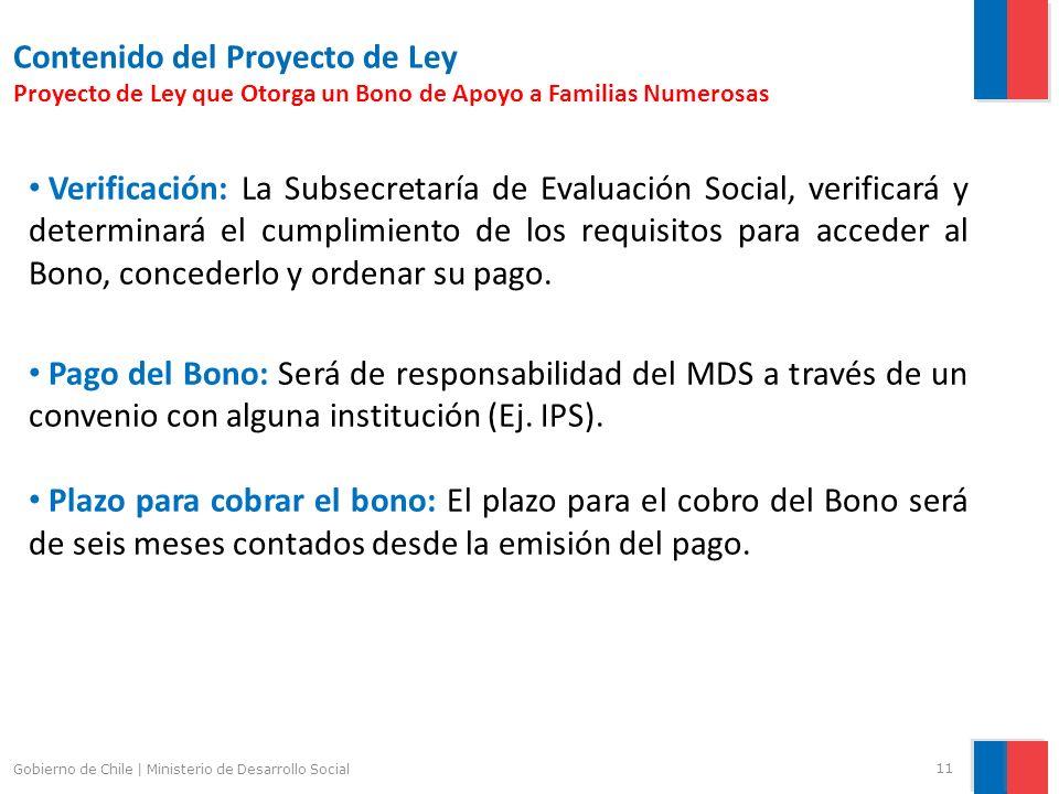 11 Gobierno de Chile | Ministerio de Desarrollo Social Contenido del Proyecto de Ley Proyecto de Ley que Otorga un Bono de Apoyo a Familias Numerosas Verificación: La Subsecretaría de Evaluación Social, verificará y determinará el cumplimiento de los requisitos para acceder al Bono, concederlo y ordenar su pago.