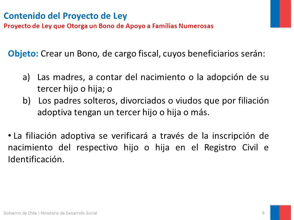 9 Gobierno de Chile   Ministerio de Desarrollo Social Contenido del Proyecto de Ley Proyecto de Ley que Otorga un Bono de Apoyo a Familias Numerosas Monto del Bono: $100.000.- por el tercer hijo o hija; $150.000.- por el cuarto hijo o hija; $200.000.- a contar del quinto hijo o hija.