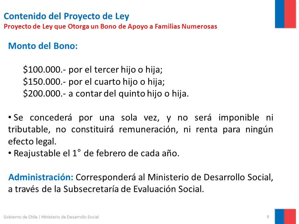 9 Gobierno de Chile | Ministerio de Desarrollo Social Contenido del Proyecto de Ley Proyecto de Ley que Otorga un Bono de Apoyo a Familias Numerosas Monto del Bono: $100.000.- por el tercer hijo o hija; $150.000.- por el cuarto hijo o hija; $200.000.- a contar del quinto hijo o hija.