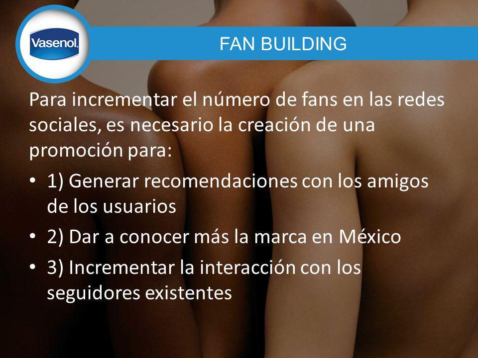 Para incrementar el número de fans en las redes sociales, es necesario la creación de una promoción para: 1) Generar recomendaciones con los amigos de los usuarios 2) Dar a conocer más la marca en México 3) Incrementar la interacción con los seguidores existentes FAN BUILDING