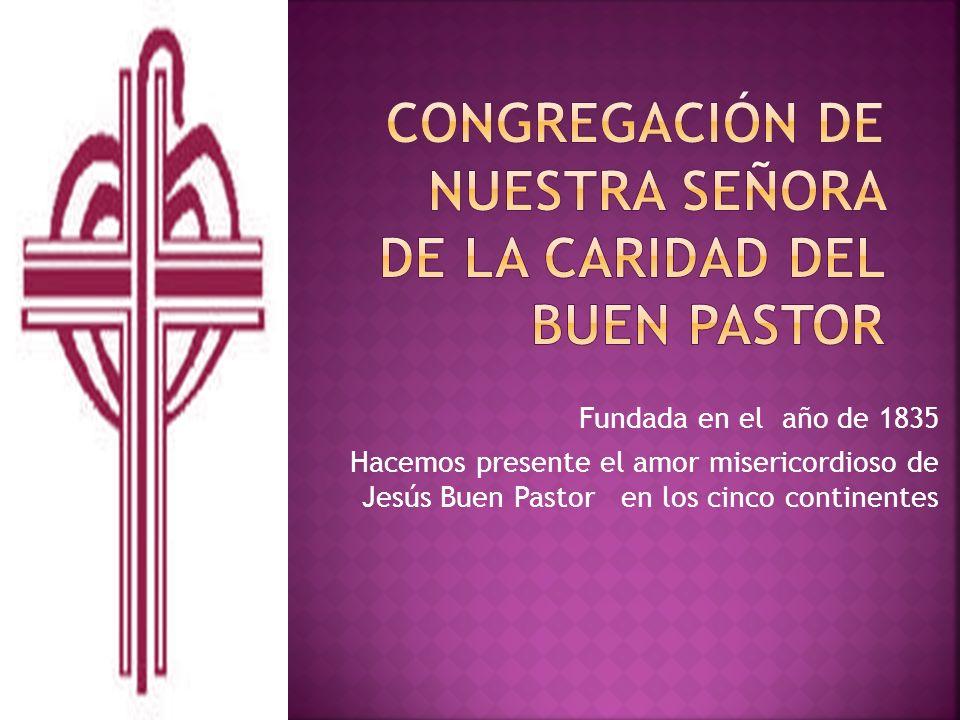 Fundada en el año de 1835 Hacemos presente el amor misericordioso de Jesús Buen Pastor en los cinco continentes