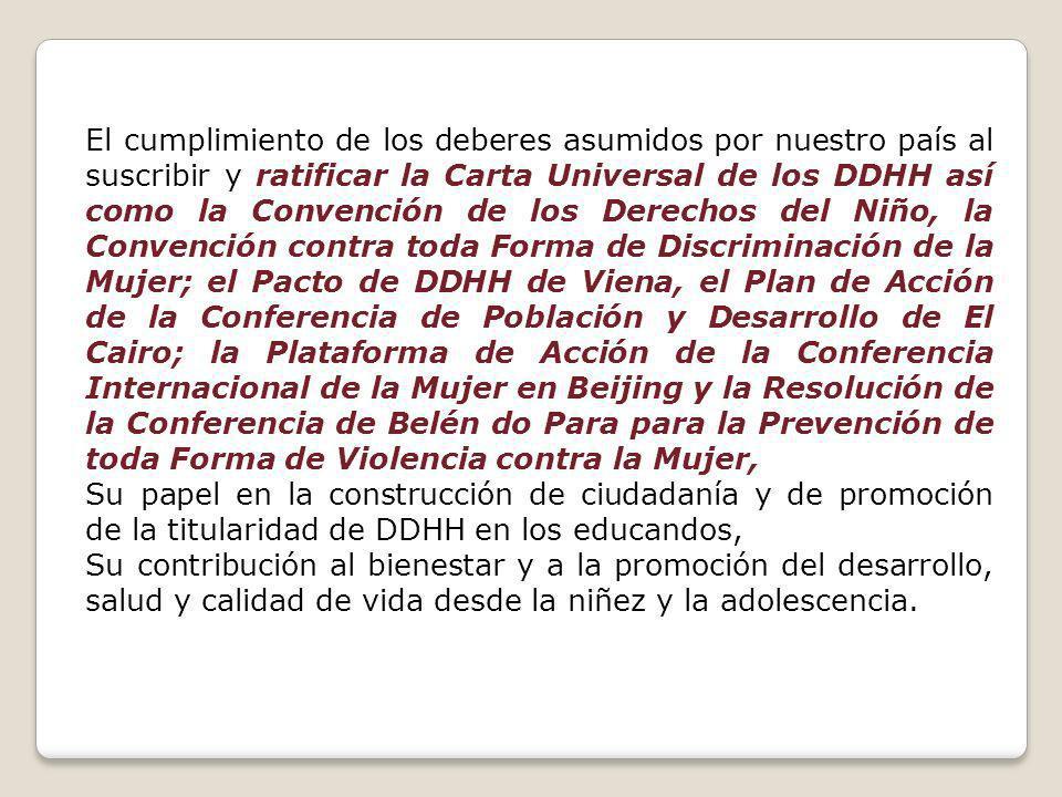 El cumplimiento de los deberes asumidos por nuestro país al suscribir y ratificar la Carta Universal de los DDHH así como la Convención de los Derechos del Niño, la Convención contra toda Forma de Discriminación de la Mujer; el Pacto de DDHH de Viena, el Plan de Acción de la Conferencia de Población y Desarrollo de El Cairo; la Plataforma de Acción de la Conferencia Internacional de la Mujer en Beijing y la Resolución de la Conferencia de Belén do Para para la Prevención de toda Forma de Violencia contra la Mujer, Su papel en la construcción de ciudadanía y de promoción de la titularidad de DDHH en los educandos, Su contribución al bienestar y a la promoción del desarrollo, salud y calidad de vida desde la niñez y la adolescencia.